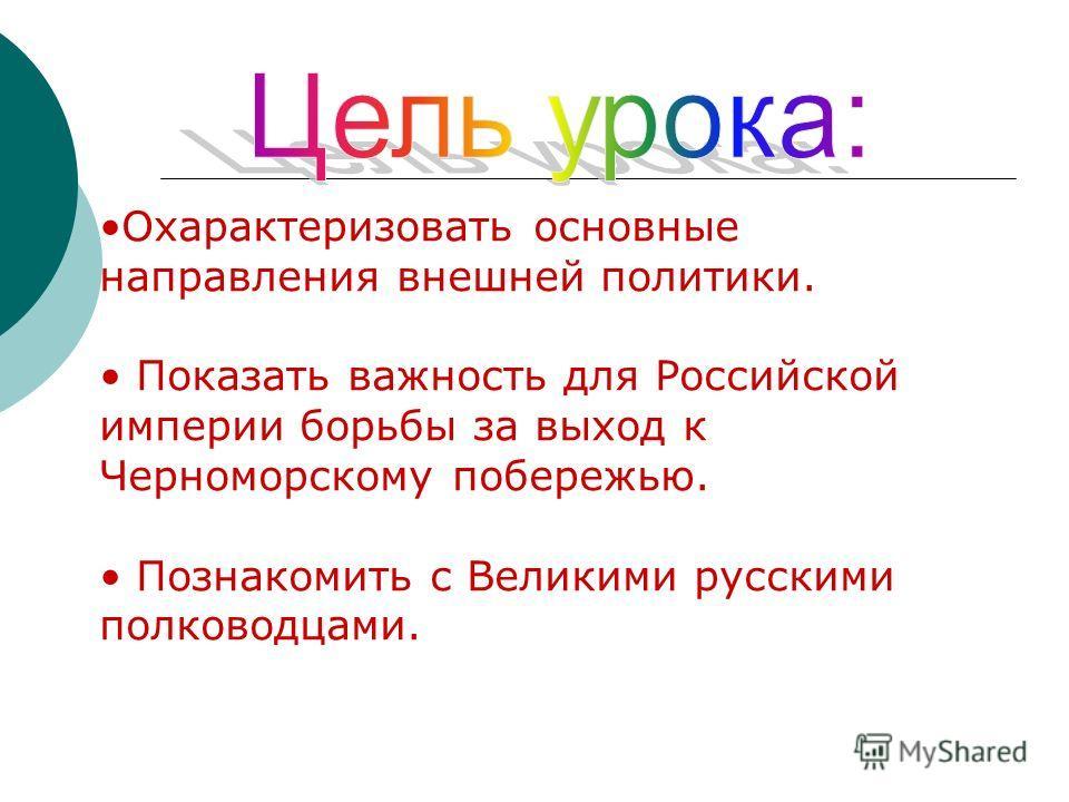 Охарактеризовать основные направления внешней политики. Показать важность для Российской империи борьбы за выход к Черноморскому побережью. Познакомить с Великими русскими полководцами.