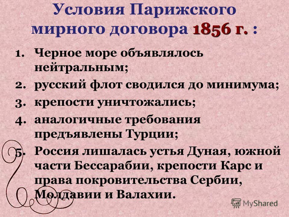 1856 г. Условия Парижского мирного договора 1856 г. : 1.Черное море объявлялось нейтральным; 2.русский флот сводился до минимума; 3.крепости уничтожались; 4.аналогичные требования предъявлены Турции; 5.Россия лишалась устья Дуная, южной части Бессара