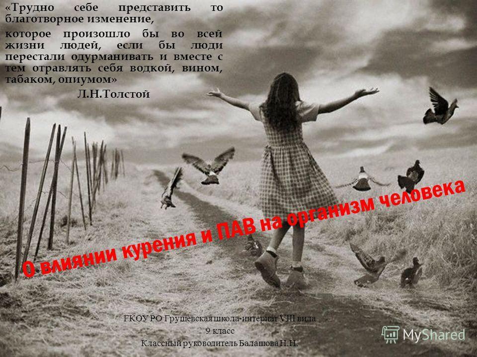 ГКОУ РО Грушевская школа-интернат VIII вида «Трудно себе представить то благотворное изменение, которое произошло бы во всей жизни людей, если бы люди перестали одурманивать и вместе с тем отравлять себя водкой, вином, табаком, опиумом» Л.Н.Толстой Г