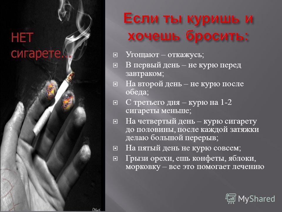 Угощают – откажусь ; В первый день – не курю перед завтраком ; На второй день – не курю после обеда ; С третьего дня – курю на 1-2 сигареты меньше ; На четвертый день – курю сигарету до половины, после каждой затяжки делаю большой перерыв ; На пятый