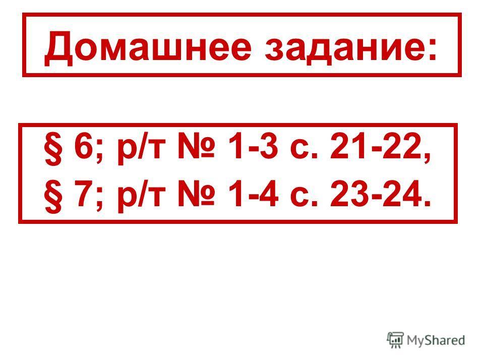 Домашнее задание: § 6; р/т 1-3 с. 21-22, § 7; р/т 1-4 с. 23-24.