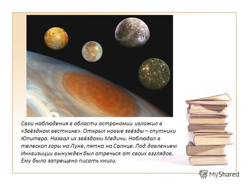 Свои наблюдения в области астрономии изложил в «Звёздном вестнике». Открыл новые звёзды – спутники Юпитера. Назвал их звёздами Медичи. Наблюдал в телескоп горы на Луне, пятна на Солнце. Под давлением Инквизиции вынужден был отречься от своих взглядов