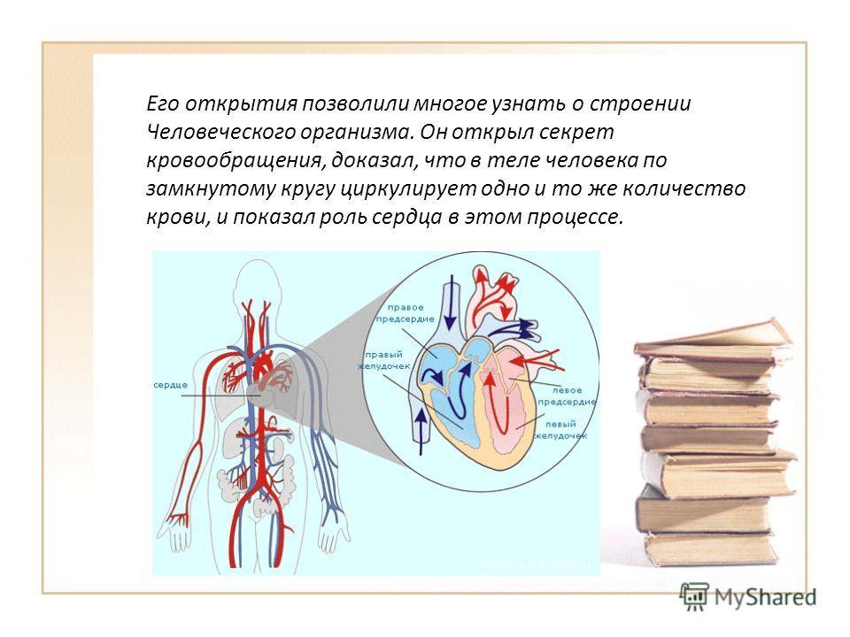 Его открытия позволили многое узнать о строении Человеческого организма. Он открыл секрет кровообращения, доказал, что в теле человека по замкнутому кругу циркулирует одно и то же количество крови, и показал роль сердца в этом процессе.