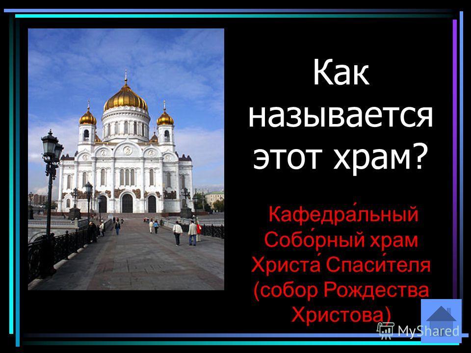 Как называется этот храм? Кафедра́льный Собо́рный храм Христа́ Спаси́теля (собор Рождества Христова)