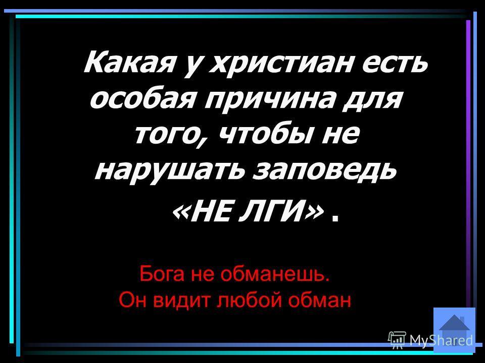 Какая у христиан есть особая причина для того, чтобы не нарушать заповедь «НЕ ЛГИ». Бога не обманешь. Он видит любой обман