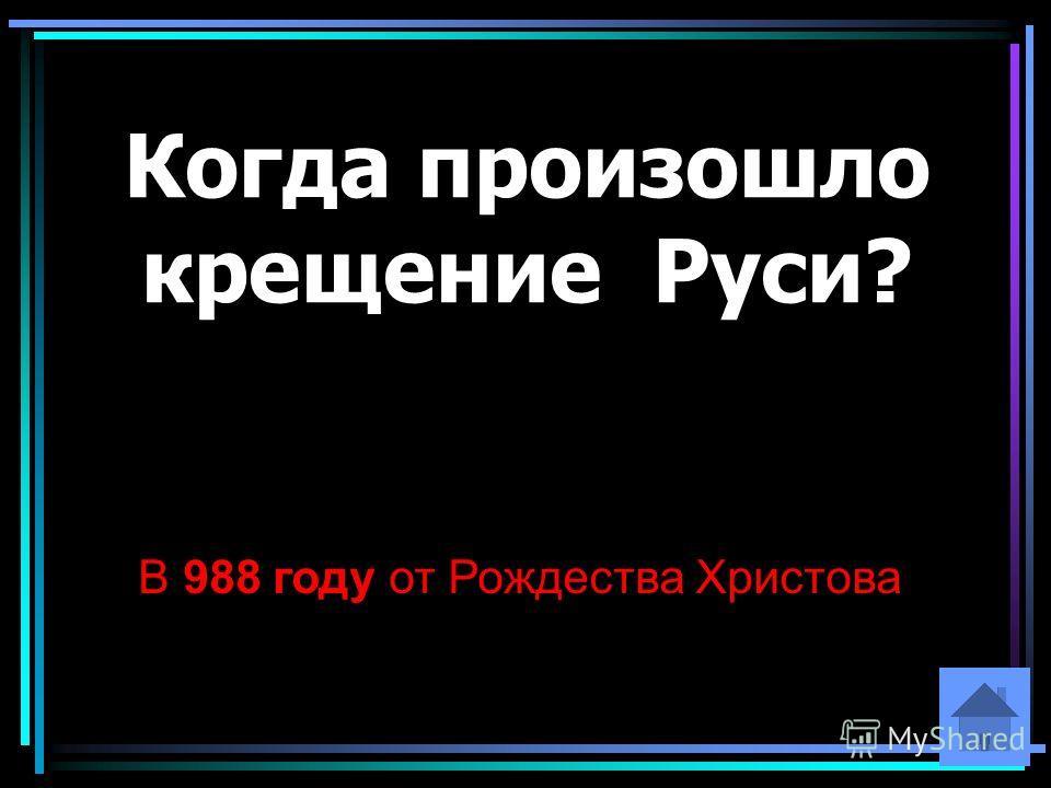Когда произошло крещение Руси? В 988 году от Рождества Христова