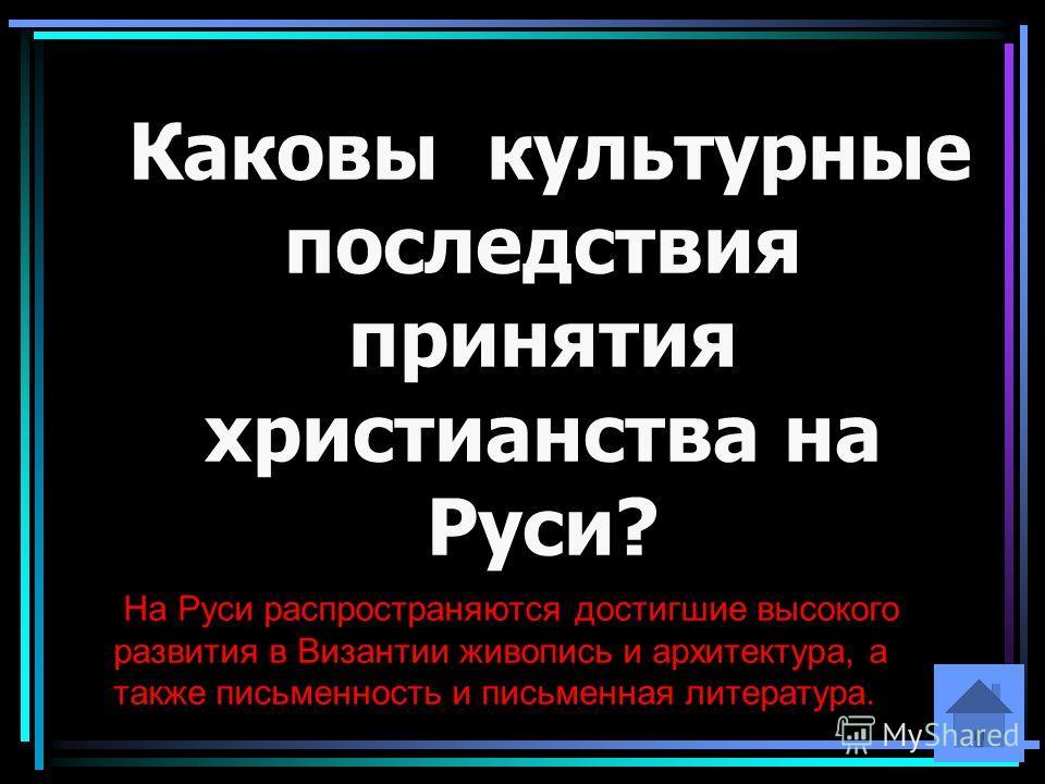 Каковы культурные последствия принятия христианства на Руси? На Руси распространяются достигшие высокого развития в Византии живопись и архитектура, а также письменность и письменная литература.