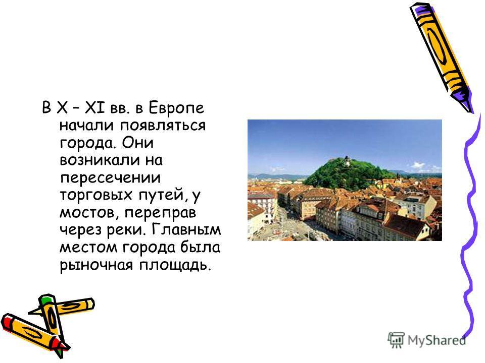 В X – XI вв. в Европе начали появляться города. Они возникали на пересечении торговых путей, у мостов, переправ через реки. Главным местом города была рыночная площадь.