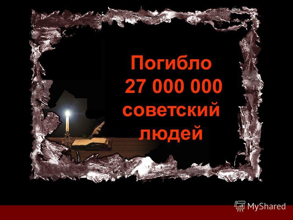 Погибло 27 000 000 советский людей