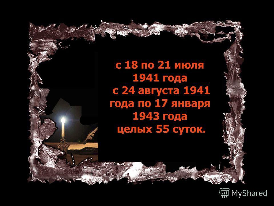 с 18 по 21 июля 1941 года с 24 августа 1941 года по 17 января 1943 года целых 55 суток.