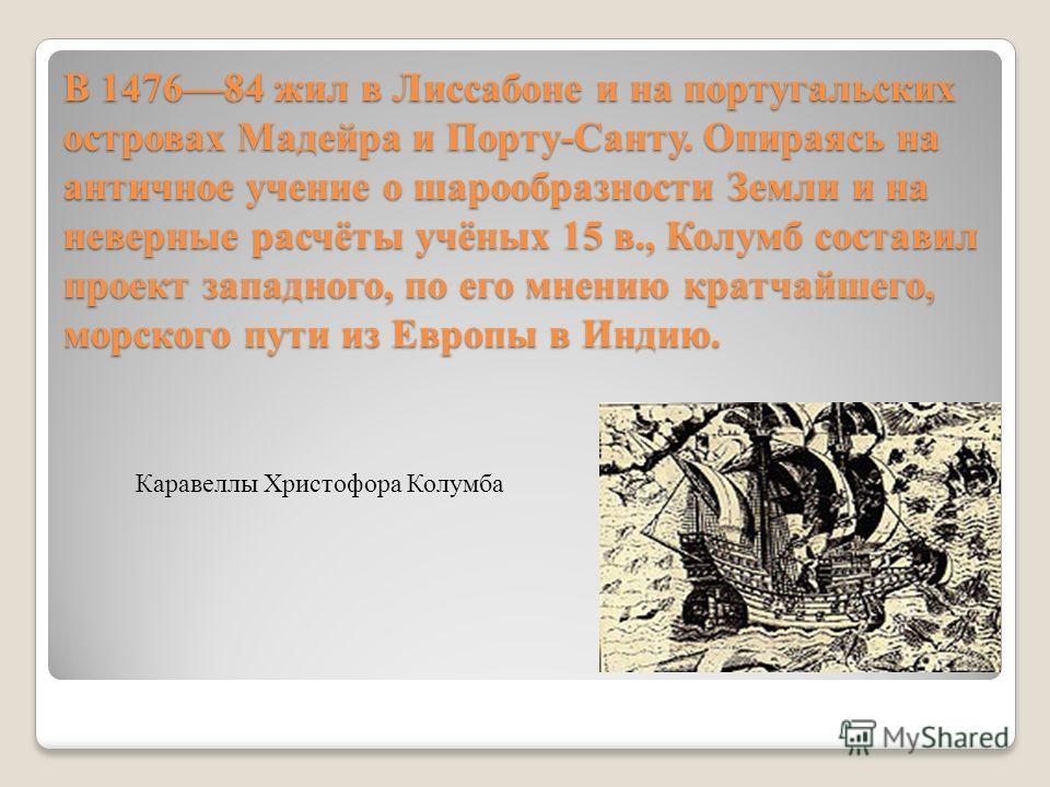В 147684 жил в Лиссабоне и на португальских островах Мадейра и Порту-Санту. Опираясь на античное учение о шарообразности Земли и на неверные расчёты учёных 15 в., Колумб составил проект западного, по его мнению кратчайшего, морского пути из Европы в