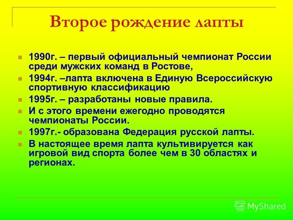 Второе рождение лапты 1990г. – первый официальный чемпионат России среди мужских команд в Ростове, 1994г. –лапта включена в Единую Всероссийскую спортивную классификацию 1995г. – разработаны новые правила. И с этого времени ежегодно проводятся чемпио