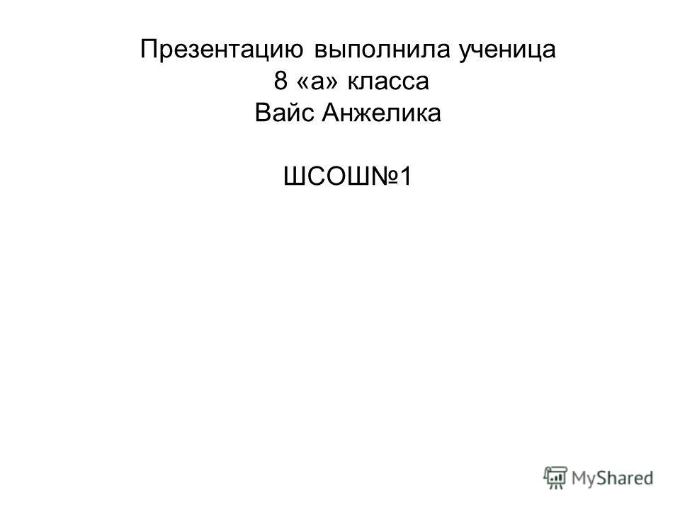 Презентацию выполнила ученица 8 «а» класса Вайс Анжелика ШСОШ1