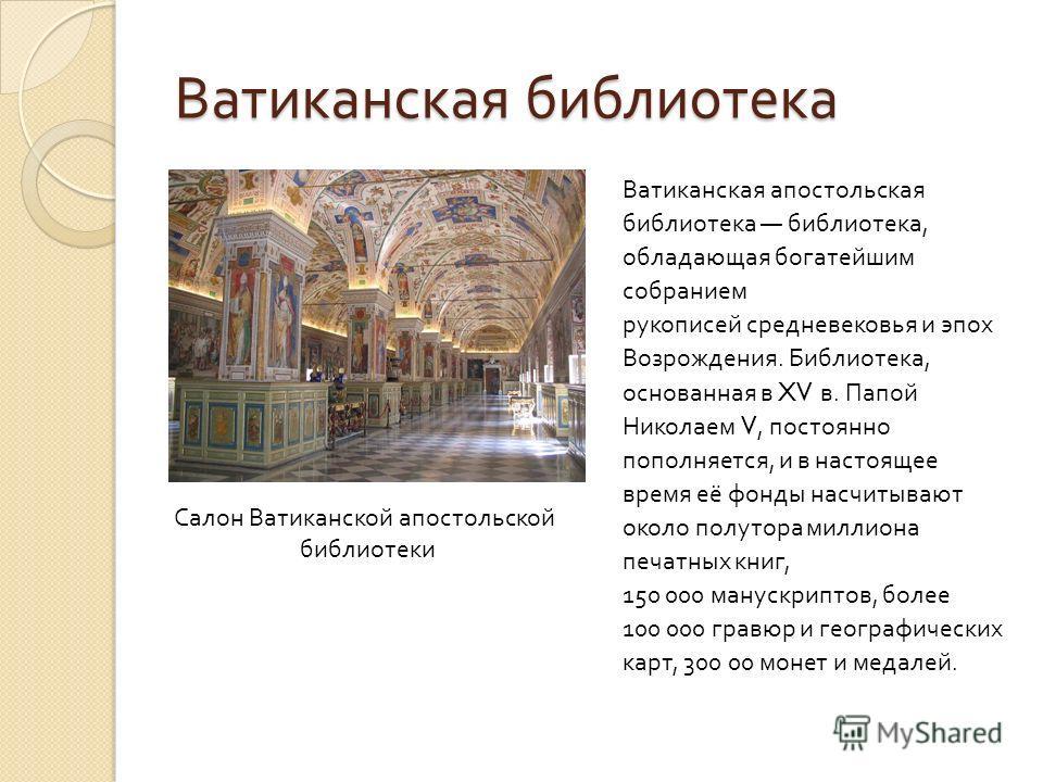 Ватиканская библиотека Ватиканская апостольская библиотека библиотека, обладающая богатейшим собранием рукописей средневековья и эпох Возрождения. Библиотека, основанная в XV в. Папой Николаем V, постоянно пополняется, и в настоящее время её фонды на