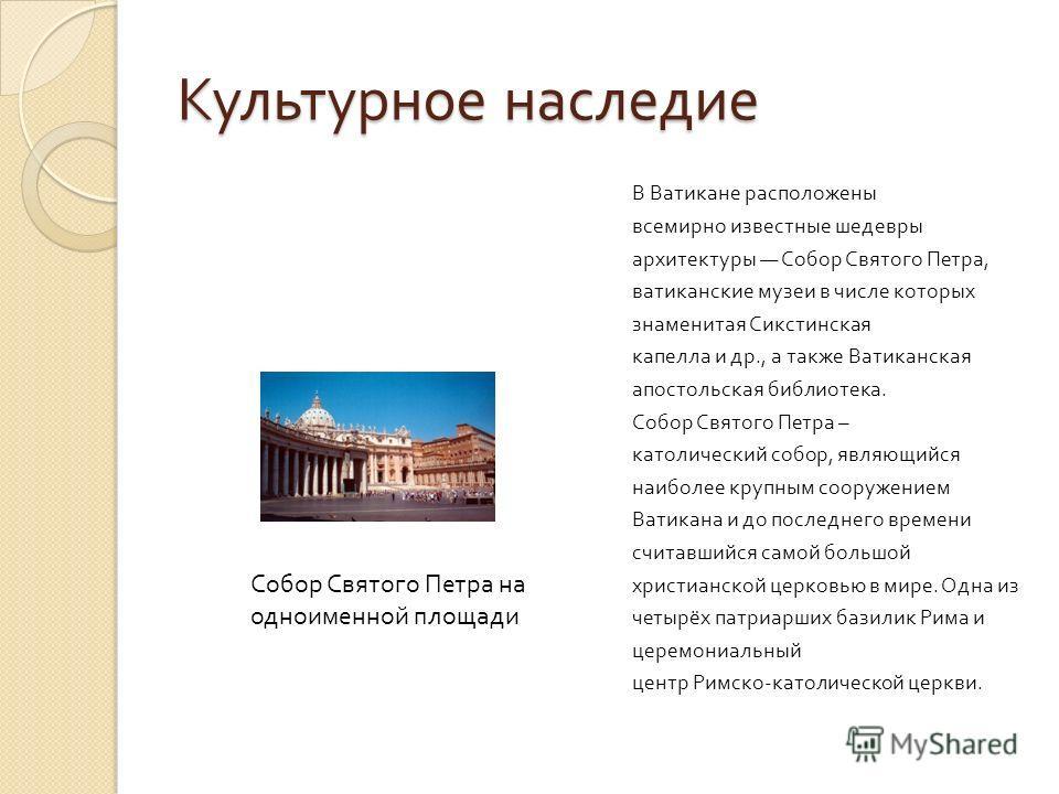 Культурное наследие В Ватикане расположены всемирно известные шедевры архитектуры Собор Святого Петра, ватиканские музеи в числе которых знаменитая Сикстинская капелла и др., а также Ватиканская апостольская библиотека. Собор Святого Петра – католиче