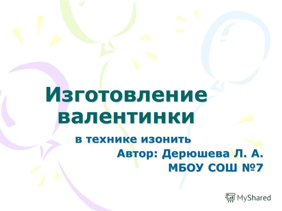 Изготовление валентинки в технике изонить Автор: Дерюшева Л. А. МБОУ СОШ 7