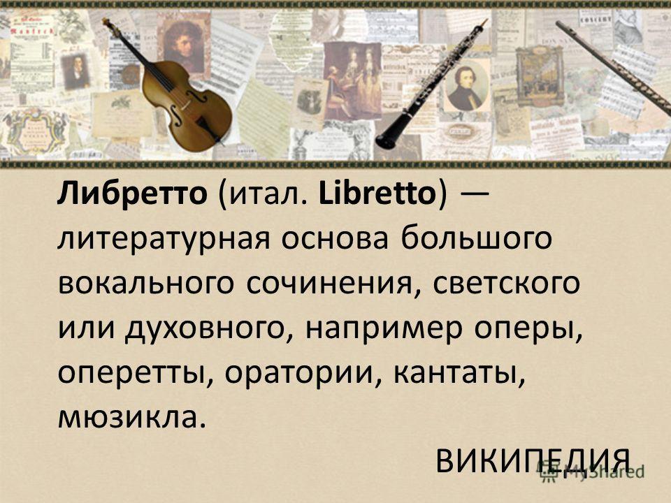 Либретто (итал. Libretto) литературная основа большого вокального сочинения, светского или духовного, например оперы, оперетты, оратории, кантаты, мюзикла. ВИКИПЕДИЯ