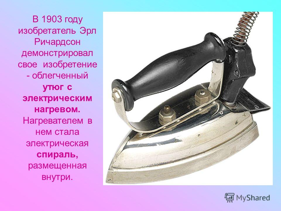 В 1903 году изобретатель Эрл Ричардсон демонстрировал свое изобретение - облегченный утюг с электрическим нагревом. Нагревателем в нем стала электрическая спираль, размещенная внутри.