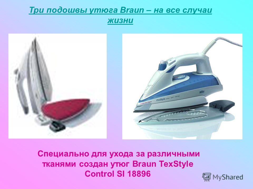 Три подошвы утюга Braun – на все случаи жизни Специально для ухода за различными тканями создан утюг Braun TexStyle Control SI 18896