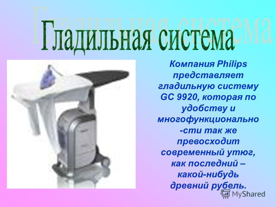 Компания Philips представляет гладильную систему GC 9920, которая по удобству и многофункционально -сти так же превосходит современный утюг, как последний – какой-нибудь древний рубель.