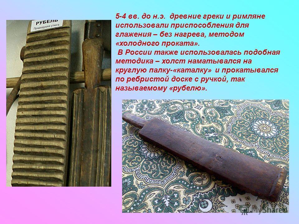 5-4 вв. до н.э. древние греки и римляне использовали приспособления для глажения – без нагрева, методом «холодного проката». В России также использовалась подобная методика – холст наматывался на круглую палку-«каталку» и прокатывался по ребристой до
