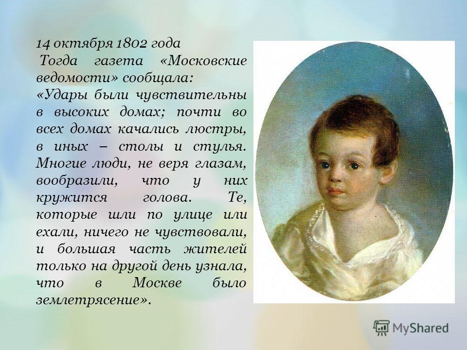14 октября 1802 года Тогда газета «Московские ведомости» сообщала: «Удары были чувствительны в высоких домах; почти во всех домах качались люстры, в иных – столы и стулья. Многие люди, не веря глазам, вообразили, что у них кружится голова. Те, которы