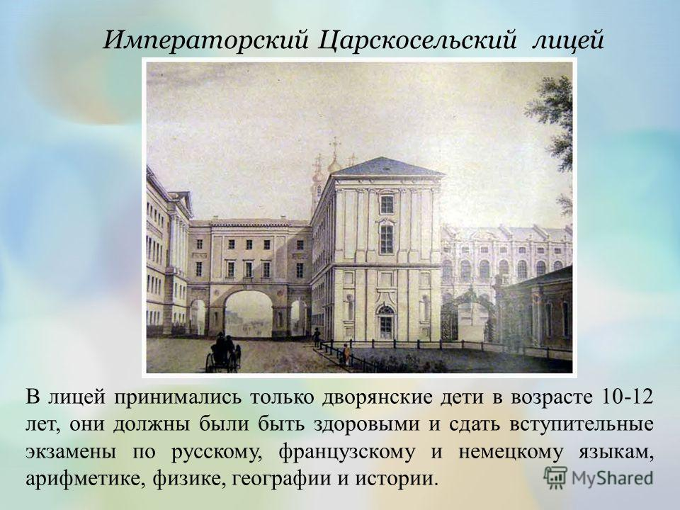 Императорский Царскосельский лицей В лицей принимались только дворянские дети в возрасте 10-12 лет, они должны были быть здоровыми и сдать вступительные экзамены по русскому, французскому и немецкому языкам, арифметике, физике, географии и истории.