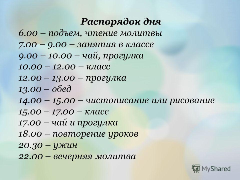 Распорядок дня 6.00 – подъем, чтение молитвы 7.00 – 9.00 – занятия в классе 9.00 – 10.00 – чай, прогулка 10.00 – 12.00 – класс 12.00 – 13.00 – прогулка 13.00 – обед 14.00 – 15.00 – чистописание или рисование 15.00 – 17.00 – класс 17.00 – чай и прогул