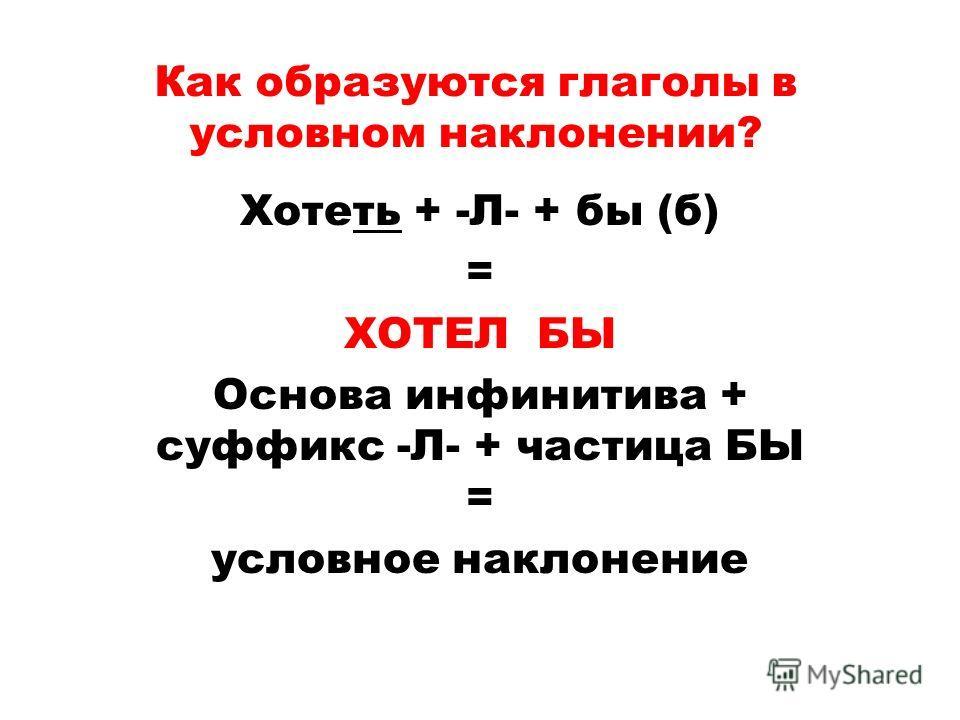 Как образуются глаголы в условном наклонении? Хотеть + -Л- + бы (б) = ХОТЕЛ БЫ Основа инфинитива + суффикс -Л- + частица БЫ = условное наклонение