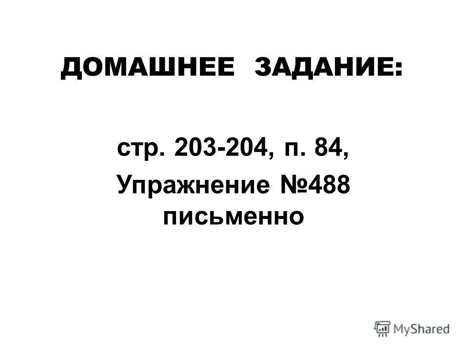 стр. 203-204, п. 84, Упражнение 488 письменно ДОМАШНЕЕ ЗАДАНИЕ: