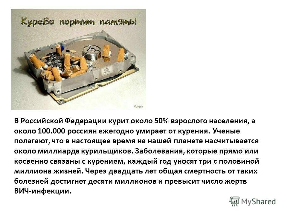 В Российской Федерации курит около 50% взрослого населения, а около 100.000 россиян ежегодно умирает от курения. Ученые полагают, что в настоящее время на нашей планете насчитывается около миллиарда курильщиков. Заболевания, которые прямо или косвенн