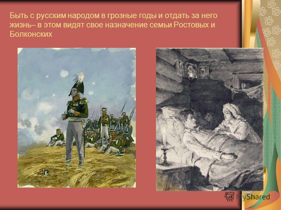 Быть с русским народом в грозные годы и отдать за него жизнь– в этом видят свое назначение семьи Ростовых и Болконских
