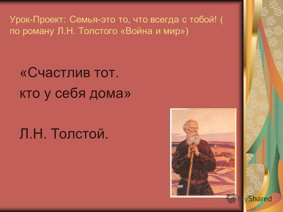 Урок-Проект: Семья-это то, что всегда с тобой! ( по роману Л.Н. Толстого «Война и мир») «Счастлив тот. кто у себя дома» Л.Н. Толстой.