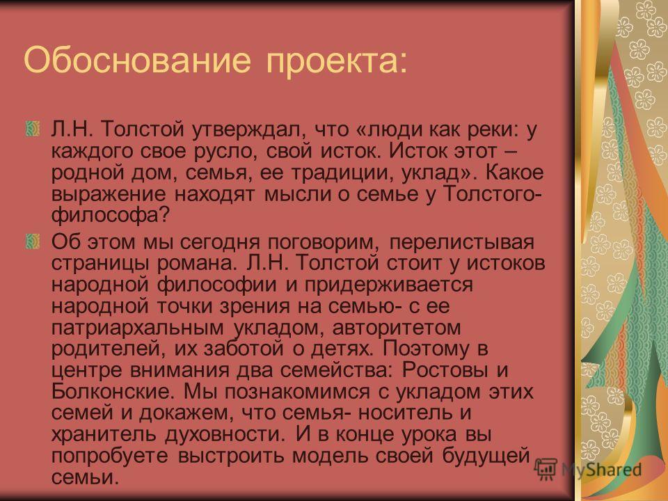 Обоснование проекта: Л.Н. Толстой утверждал, что «люди как реки: у каждого свое русло, свой исток. Исток этот – родной дом, семья, ее традиции, уклад». Какое выражение находят мысли о семье у Толстого- философа? Об этом мы сегодня поговорим, перелист