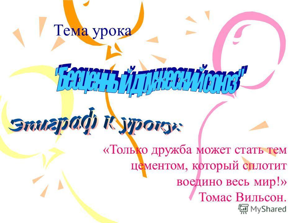 Тема урока «Только дружба может стать тем цементом, который сплотит воедино весь мир!» Томас Вильсон.