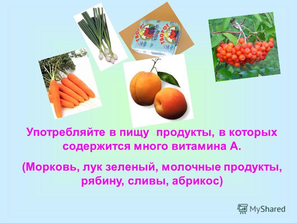 Употребляйте в пищу продукты, в которых содержится много витамина А. (Морковь, лук зеленый, молочные продукты, рябину, сливы, абрикос)