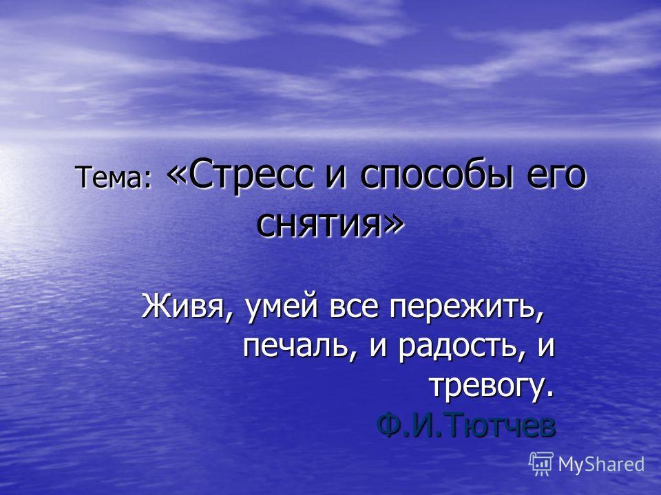 Тема: «Стресс и способы его снятия» Живя, умей все пережить, печаль, и радость, и тревогу. Ф.И.Тютчев