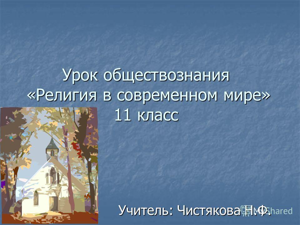 Урок обществознания «Религия в современном мире» 11 класс Учитель: Чистякова Н.Ф.