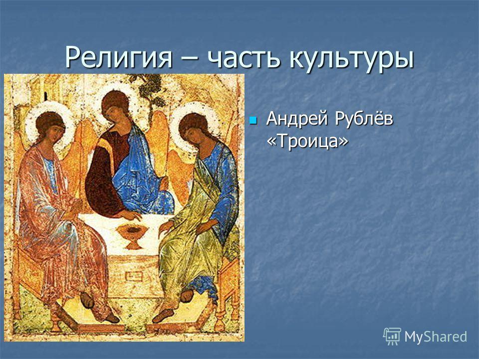 Религия – часть культуры Андрей Рублёв «Троица» Андрей Рублёв «Троица»