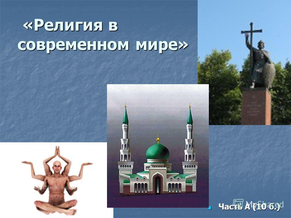 «Религия в современном мире» «Религия в современном мире» Часть А (10 б.) Часть А (10 б.)