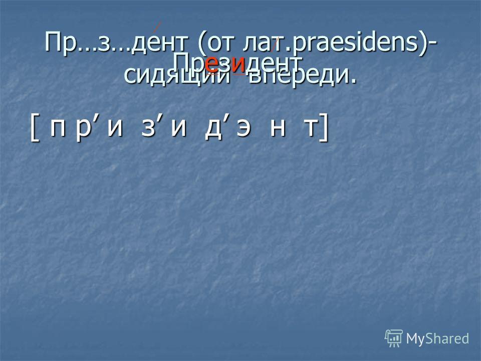 Пр…з…дент (от лат.praesidens)- сидящий впереди. [ п р и з и д э н т] Президент