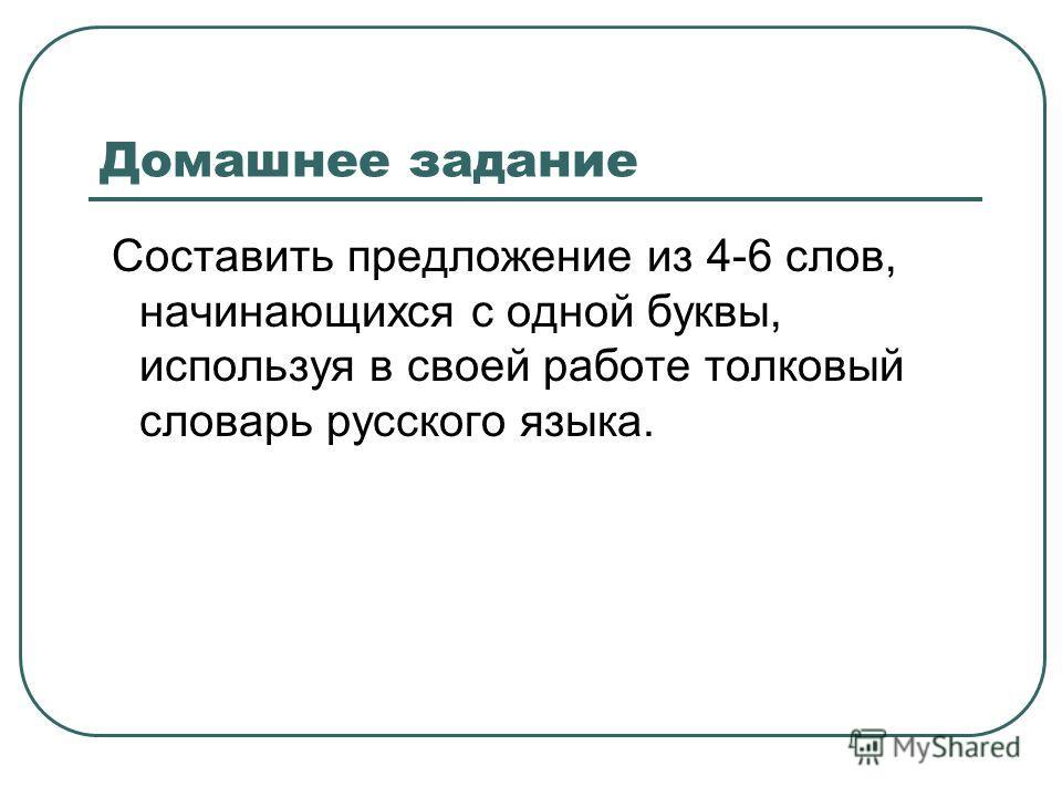 Домашнее задание Составить предложение из 4-6 слов, начинающихся с одной буквы, используя в своей работе толковый словарь русского языка.
