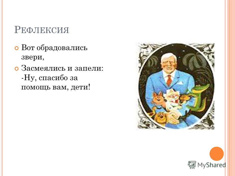 Р ЕФЛЕКСИЯ Вот обрадовались звери, Засмеялись и запели: -Ну, спасибо за помощь вам, дети!
