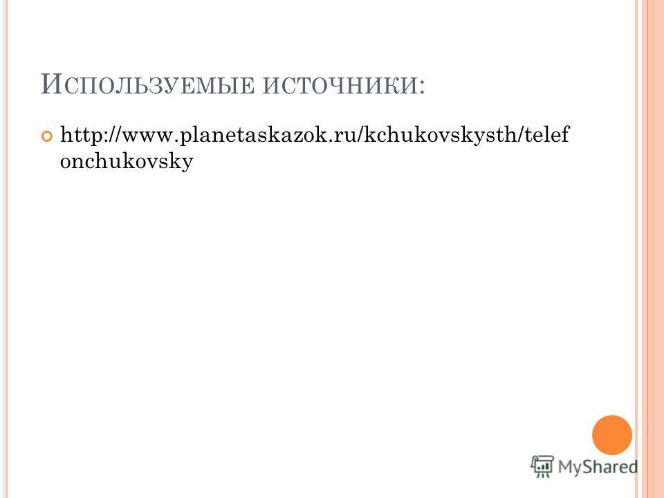 И СПОЛЬЗУЕМЫЕ ИСТОЧНИКИ : http://www.planetaskazok.ru/kchukovskysth/telef onchukovsky