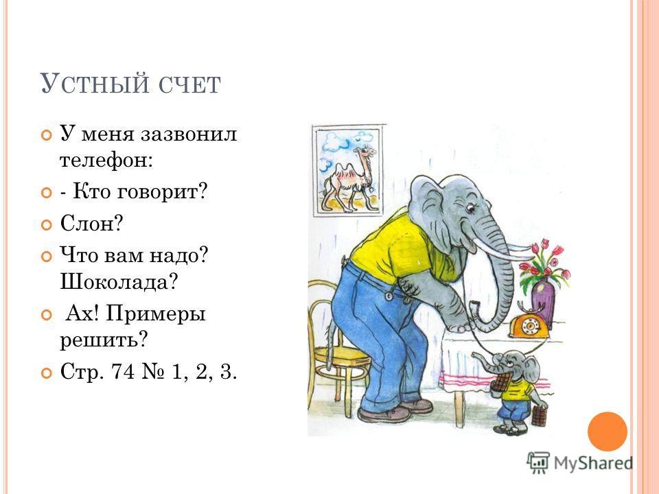 У СТНЫЙ СЧЕТ У меня зазвонил телефон: - Кто говорит? Слон? Что вам надо? Шоколада? Ах! Примеры решить? Стр. 74 1, 2, 3.