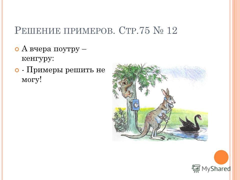 Р ЕШЕНИЕ ПРИМЕРОВ. С ТР.75 12 А вчера поутру – кенгуру: - Примеры решить не могу!