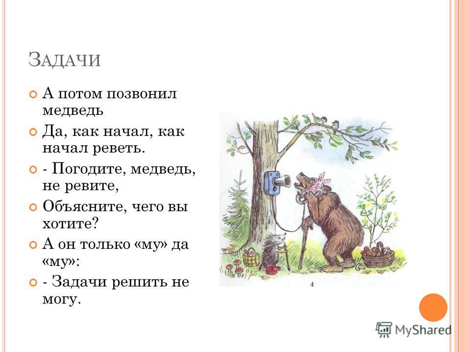 З АДАЧИ А потом позвонил медведь Да, как начал, как начал реветь. - Погодите, медведь, не ревите, Объясните, чего вы хотите? А он только «му» да «му»: - Задачи решить не могу.