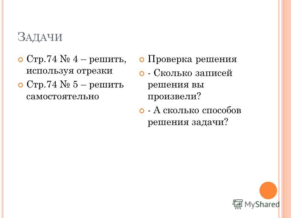 З АДАЧИ Стр.74 4 – решить, используя отрезки Стр.74 5 – решить самостоятельно Проверка решения - Сколько записей решения вы произвели? - А сколько способов решения задачи?