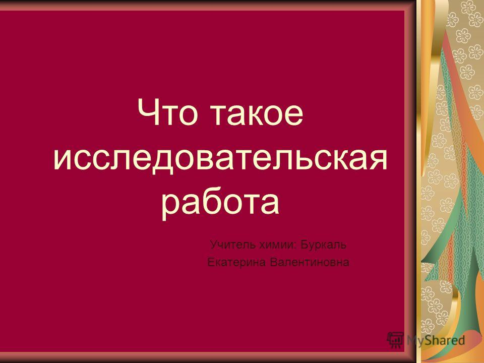 Что такое исследовательская работа Учитель химии: Буркаль Екатерина Валентиновна