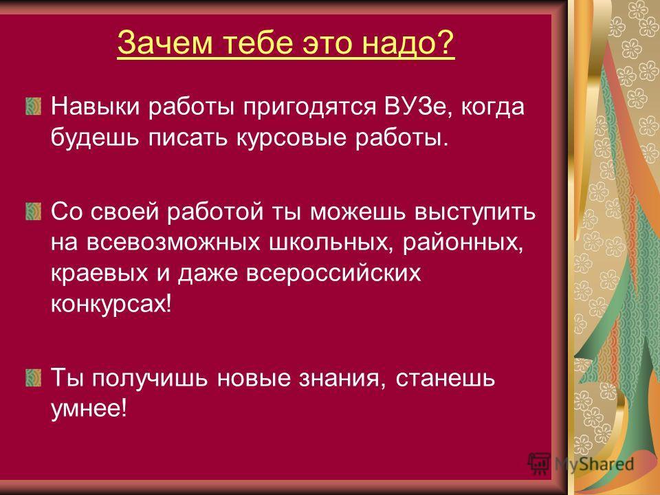 Зачем тебе это надо? Навыки работы пригодятся ВУЗе, когда будешь писать курсовые работы. Со своей работой ты можешь выступить на всевозможных школьных, районных, краевых и даже всероссийских конкурсах! Ты получишь новые знания, станешь умнее!